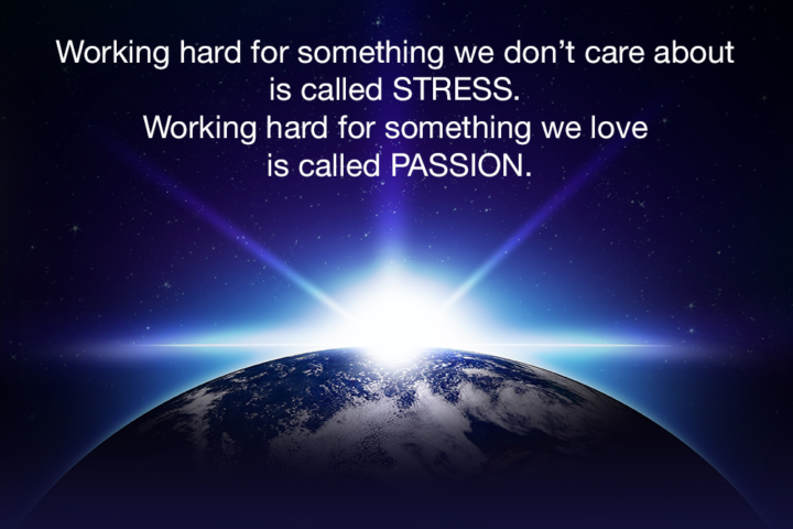 Working hard for something we don't care about is called STRESS.